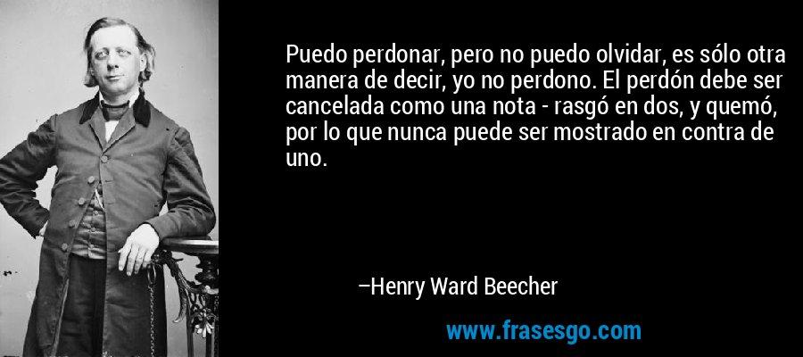 Puedo perdonar, pero no puedo olvidar, es sólo otra manera de decir, yo no perdono. El perdón debe ser cancelada como una nota - rasgó en dos, y quemó, por lo que nunca puede ser mostrado en contra de uno. – Henry Ward Beecher