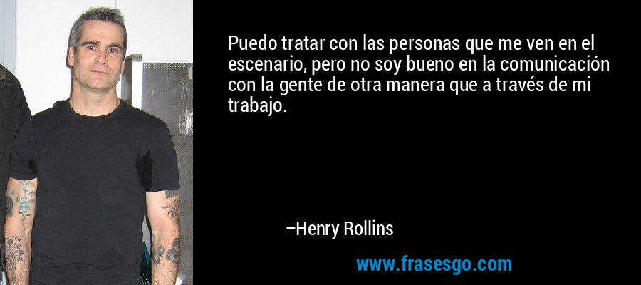 Puedo tratar con las personas que me ven en el escenario, pero no soy bueno en la comunicación con la gente de otra manera que a través de mi trabajo. – Henry Rollins