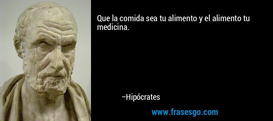 Que la comida sea tu alimento y el alimento tu medicina. – Hipócrates