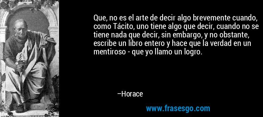 Que, no es el arte de decir algo brevemente cuando, como Tácito, uno tiene algo que decir, cuando no se tiene nada que decir, sin embargo, y no obstante, escribe un libro entero y hace que la verdad en un mentiroso - que yo llamo un logro. – Horace