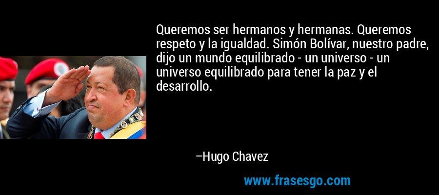 Queremos ser hermanos y hermanas. Queremos respeto y la igualdad. Simón Bolívar, nuestro padre, dijo un mundo equilibrado - un universo - un universo equilibrado para tener la paz y el desarrollo. – Hugo Chavez