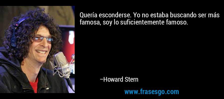 Quería esconderse. Yo no estaba buscando ser más famosa, soy lo suficientemente famoso. – Howard Stern