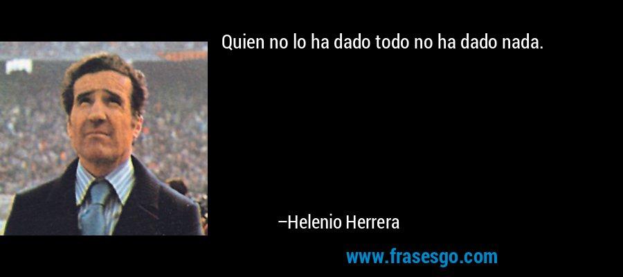 Quien no lo ha dado todo no ha dado nada. – Helenio Herrera
