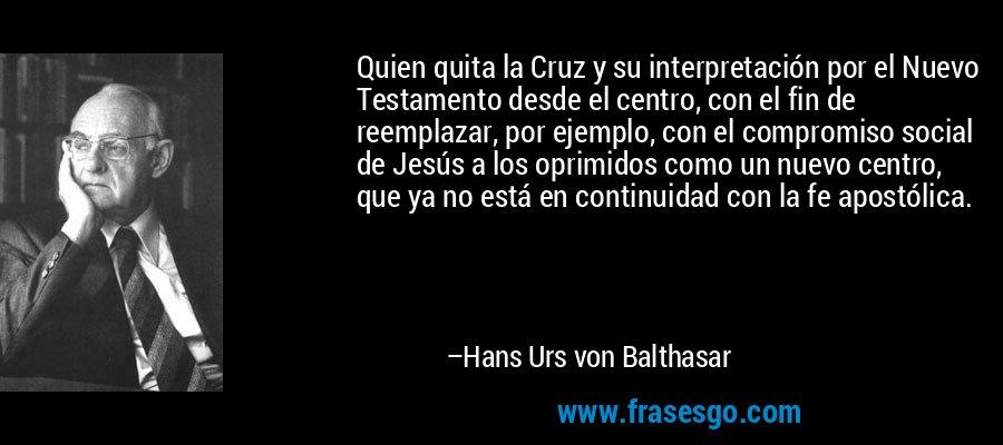 Quien quita la Cruz y su interpretación por el Nuevo Testamento desde el centro, con el fin de reemplazar, por ejemplo, con el compromiso social de Jesús a los oprimidos como un nuevo centro, que ya no está en continuidad con la fe apostólica. – Hans Urs von Balthasar