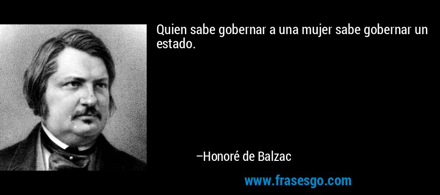 Quien sabe gobernar a una mujer sabe gobernar un estado. – Honoré de Balzac