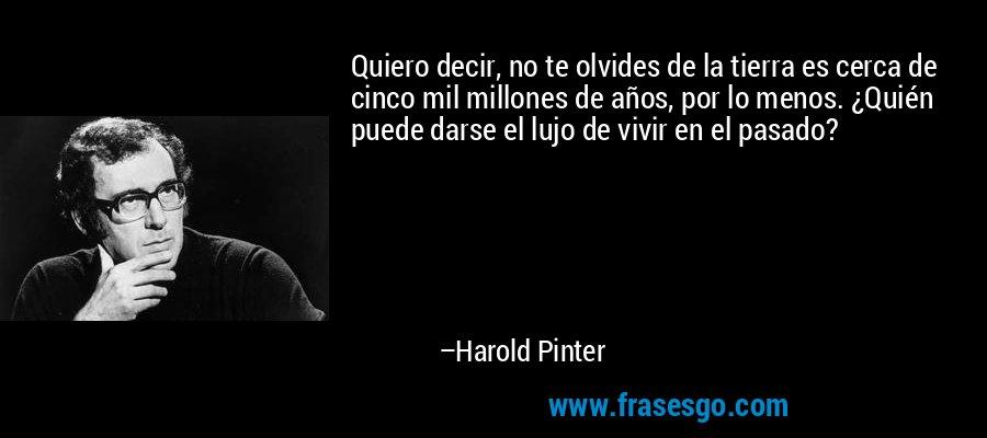 Quiero decir, no te olvides de la tierra es cerca de cinco mil millones de años, por lo menos. ¿Quién puede darse el lujo de vivir en el pasado? – Harold Pinter