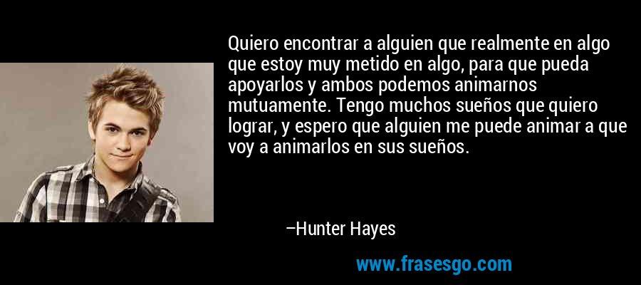 Quiero encontrar a alguien que realmente en algo que estoy muy metido en algo, para que pueda apoyarlos y ambos podemos animarnos mutuamente. Tengo muchos sueños que quiero lograr, y espero que alguien me puede animar a que voy a animarlos en sus sueños. – Hunter Hayes
