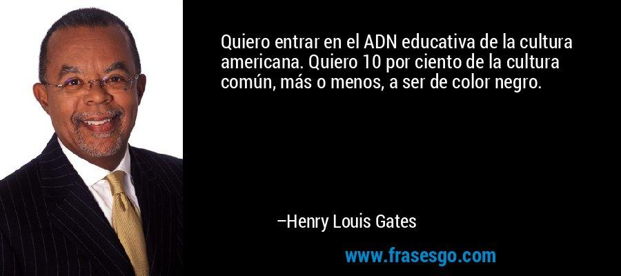 Quiero entrar en el ADN educativa de la cultura americana. Quiero 10 por ciento de la cultura común, más o menos, a ser de color negro. – Henry Louis Gates
