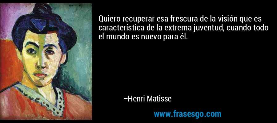 Quiero recuperar esa frescura de la visión que es característica de la extrema juventud, cuando todo el mundo es nuevo para él. – Henri Matisse