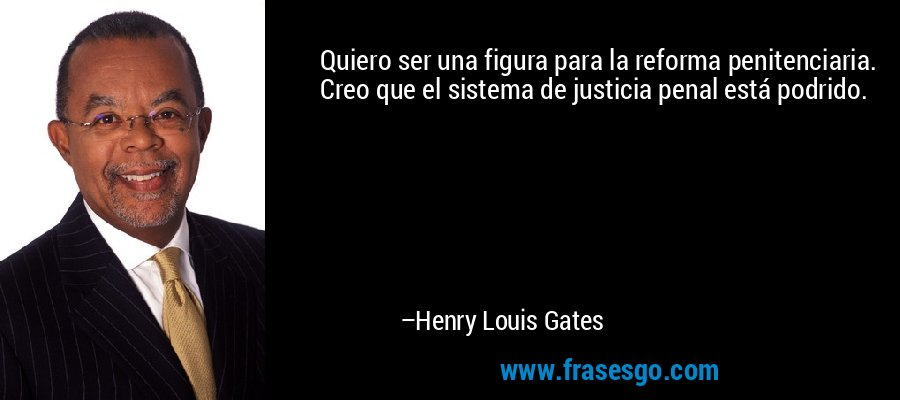 Quiero ser una figura para la reforma penitenciaria. Creo que el sistema de justicia penal está podrido. – Henry Louis Gates