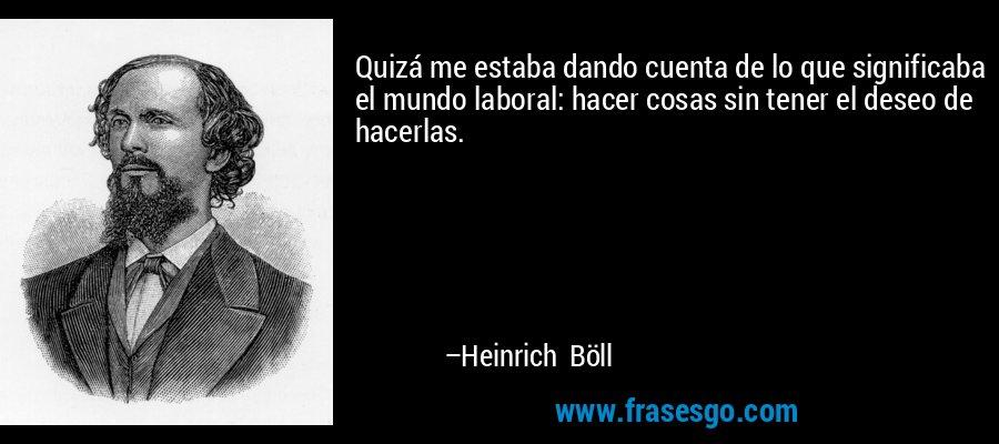 Quizá me estaba dando cuenta de lo que significaba el mundo laboral: hacer cosas sin tener el deseo de hacerlas. – Heinrich Böll