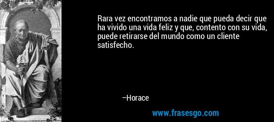 Rara vez encontramos a nadie que pueda decir que ha vivido una vida feliz y que, contento con su vida, puede retirarse del mundo como un cliente satisfecho. – Horace