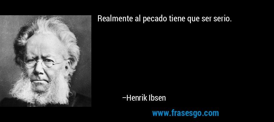 Realmente al pecado tiene que ser serio. – Henrik Ibsen