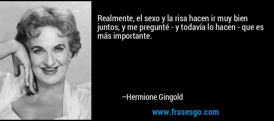 Realmente, el sexo y la risa hacen ir muy bien juntos, y me pregunté - y todavía lo hacen - que es más importante. – Hermione Gingold