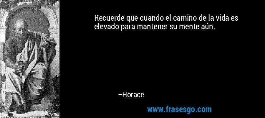 Recuerde que cuando el camino de la vida es elevado para mantener su mente aún. – Horace