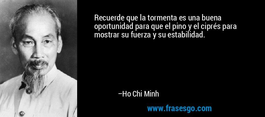 Recuerde que la tormenta es una buena oportunidad para que el pino y el ciprés para mostrar su fuerza y su estabilidad. – Ho Chi Minh