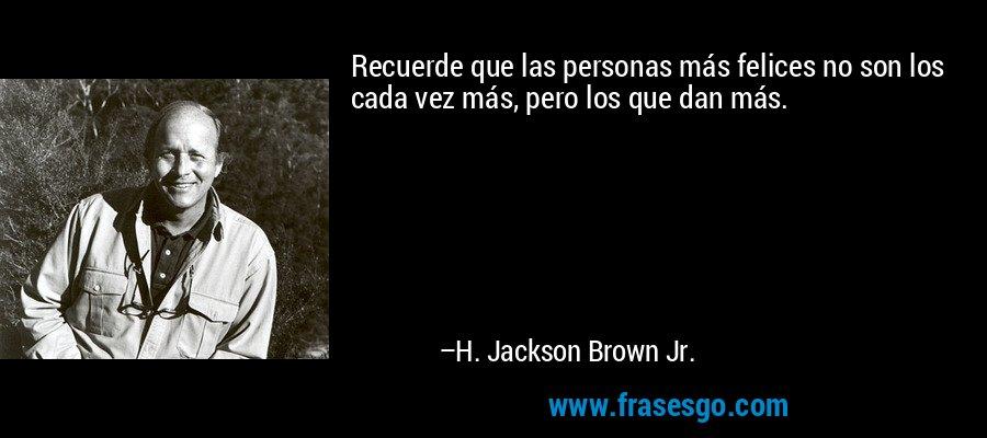 Recuerde que las personas más felices no son los cada vez más, pero los que dan más. – H. Jackson Brown Jr.