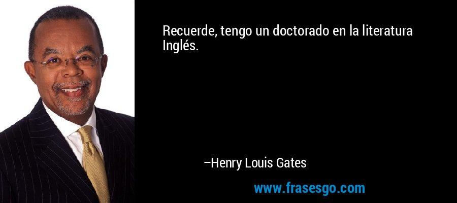 Recuerde, tengo un doctorado en la literatura Inglés. – Henry Louis Gates