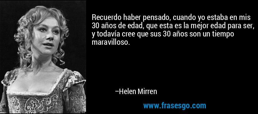 Recuerdo haber pensado, cuando yo estaba en mis 30 años de edad, que esta es la mejor edad para ser, y todavía cree que sus 30 años son un tiempo maravilloso. – Helen Mirren