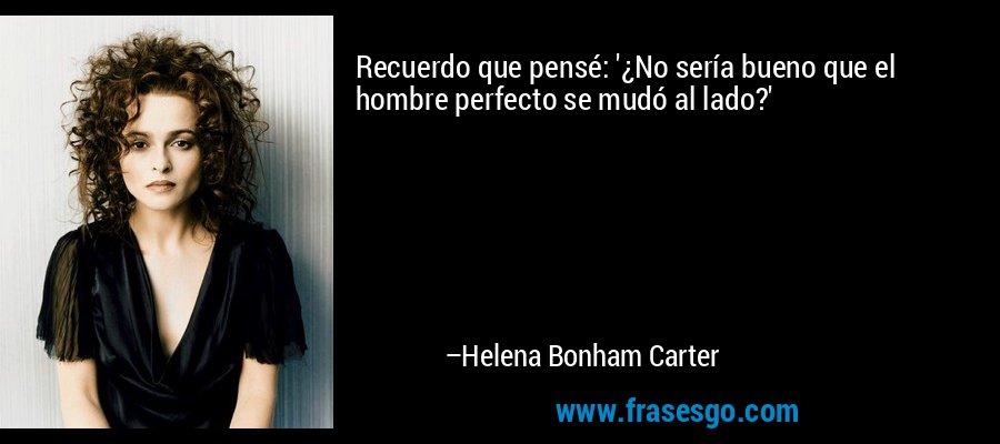 Recuerdo que pensé: '¿No sería bueno que el hombre perfecto se mudó al lado?' – Helena Bonham Carter