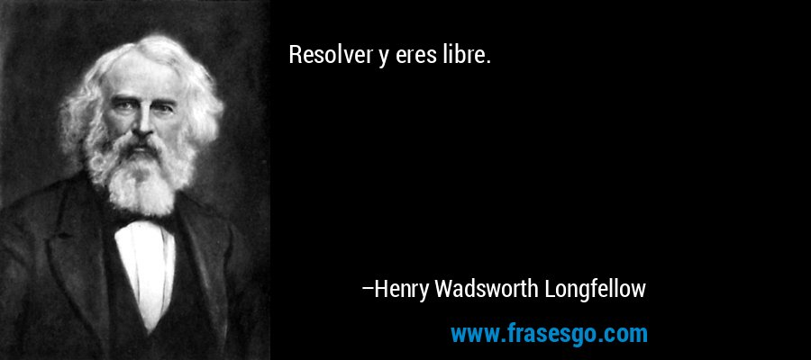 Resolver y eres libre. – Henry Wadsworth Longfellow