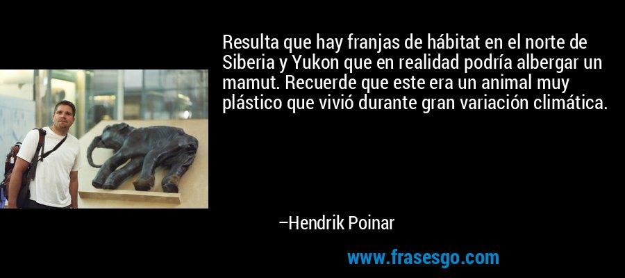 Resulta que hay franjas de hábitat en el norte de Siberia y Yukon que en realidad podría albergar un mamut. Recuerde que este era un animal muy plástico que vivió durante gran variación climática. – Hendrik Poinar