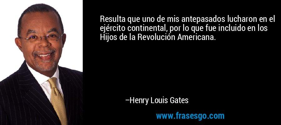 Resulta que uno de mis antepasados lucharon en el ejército continental, por lo que fue incluido en los Hijos de la Revolución Americana. – Henry Louis Gates