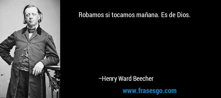 Robamos si tocamos mañana. Es de Dios. – Henry Ward Beecher