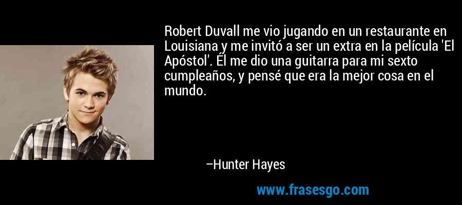 Robert Duvall me vio jugando en un restaurante en Louisiana y me invitó a ser un extra en la película 'El Apóstol'. Él me dio una guitarra para mi sexto cumpleaños, y pensé que era la mejor cosa en el mundo. – Hunter Hayes