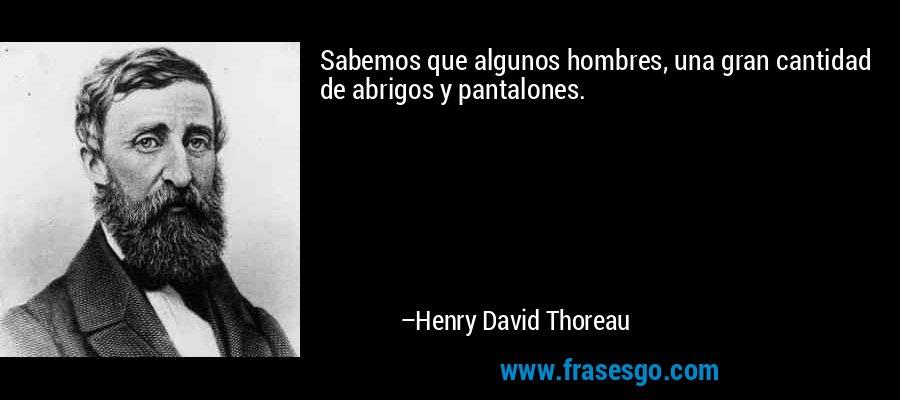 Sabemos que algunos hombres, una gran cantidad de abrigos y pantalones. – Henry David Thoreau