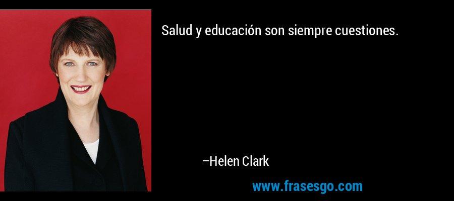 Salud y educación son siempre cuestiones. – Helen Clark