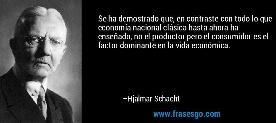 Se ha demostrado que, en contraste con todo lo que economía nacional clásica hasta ahora ha enseñado, no el productor pero el consumidor es el factor dominante en la vida económica. – Hjalmar Schacht