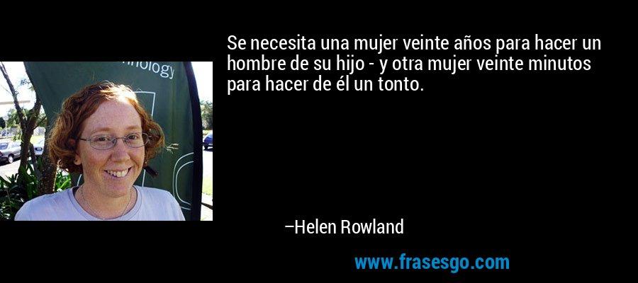 Se necesita una mujer veinte años para hacer un hombre de su hijo - y otra mujer veinte minutos para hacer de él un tonto. – Helen Rowland
