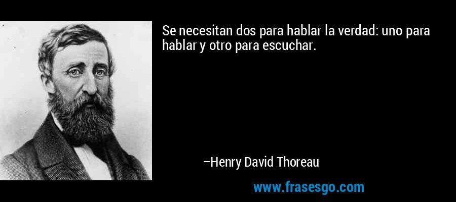 Se necesitan dos para hablar la verdad: uno para hablar y otro para escuchar. – Henry David Thoreau