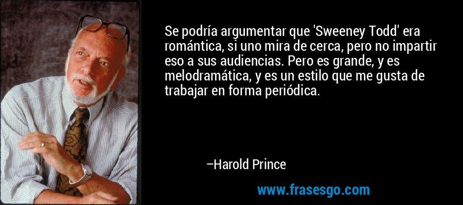 Se podría argumentar que 'Sweeney Todd' era romántica, si uno mira de cerca, pero no impartir eso a sus audiencias. Pero es grande, y es melodramática, y es un estilo que me gusta de trabajar en forma periódica. – Harold Prince