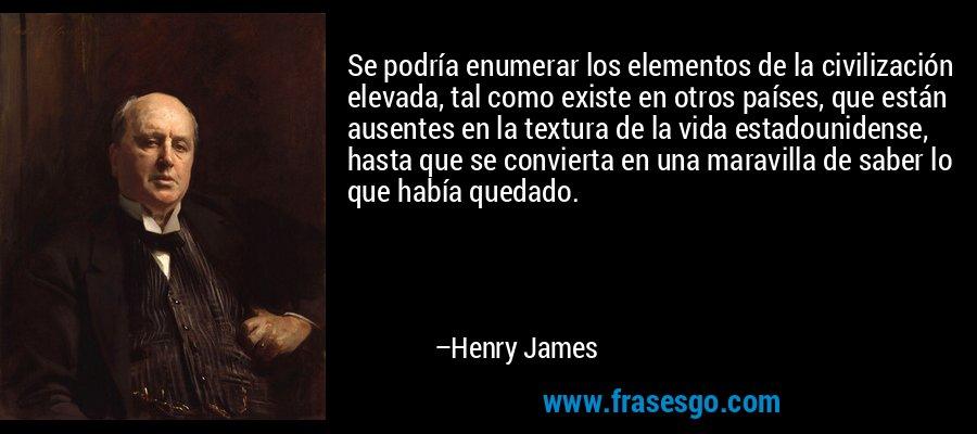 Se podría enumerar los elementos de la civilización elevada, tal como existe en otros países, que están ausentes en la textura de la vida estadounidense, hasta que se convierta en una maravilla de saber lo que había quedado. – Henry James