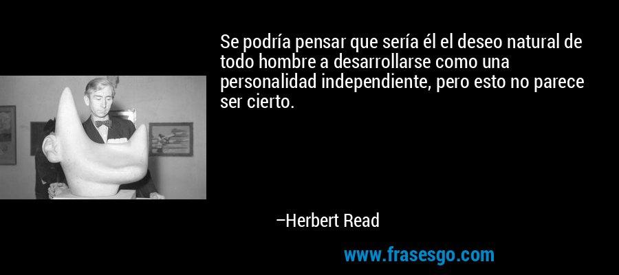 Se podría pensar que sería él el deseo natural de todo hombre a desarrollarse como una personalidad independiente, pero esto no parece ser cierto. – Herbert Read