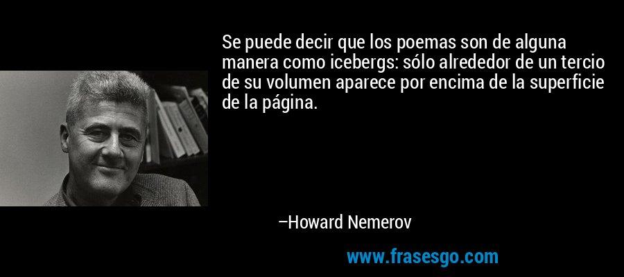 Se puede decir que los poemas son de alguna manera como icebergs: sólo alrededor de un tercio de su volumen aparece por encima de la superficie de la página. – Howard Nemerov