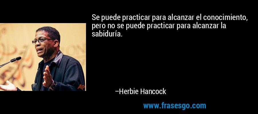 Se puede practicar para alcanzar el conocimiento, pero no se puede practicar para alcanzar la sabiduría. – Herbie Hancock