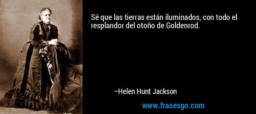Sé que las tierras están iluminados, con todo el resplandor del otoño de Goldenrod. – Helen Hunt Jackson