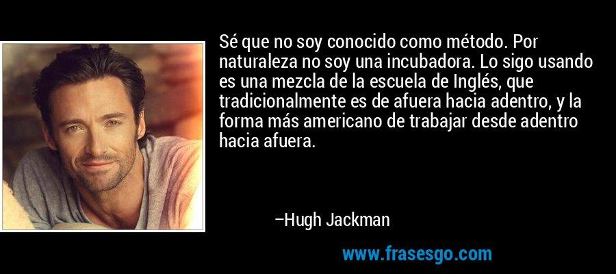 Sé que no soy conocido como método. Por naturaleza no soy una incubadora. Lo sigo usando es una mezcla de la escuela de Inglés, que tradicionalmente es de afuera hacia adentro, y la forma más americano de trabajar desde adentro hacia afuera. – Hugh Jackman
