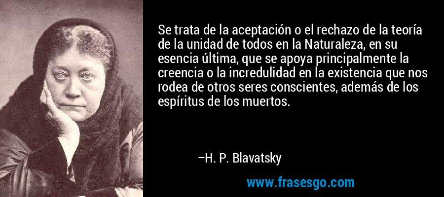 Se trata de la aceptación o el rechazo de la teoría de la unidad de todos en la Naturaleza, en su esencia última, que se apoya principalmente la creencia o la incredulidad en la existencia que nos rodea de otros seres conscientes, además de los espíritus de los muertos. – H. P. Blavatsky