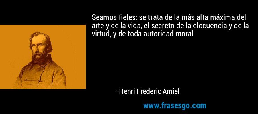 Seamos fieles: se trata de la más alta máxima del arte y de la vida, el secreto de la elocuencia y de la virtud, y de toda autoridad moral. – Henri Frederic Amiel