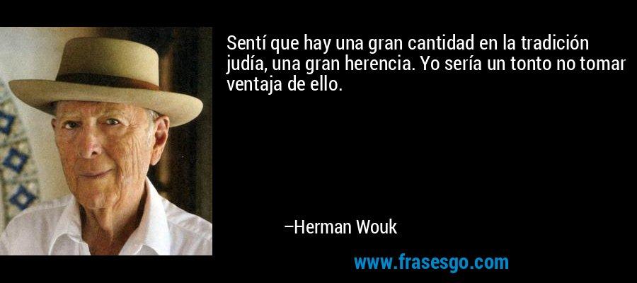 Sentí que hay una gran cantidad en la tradición judía, una gran herencia. Yo sería un tonto no tomar ventaja de ello. – Herman Wouk