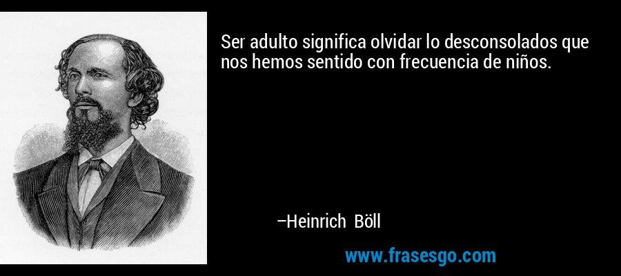 Ser adulto significa olvidar lo desconsolados que nos hemos sentido con frecuencia de niños. – Heinrich Böll
