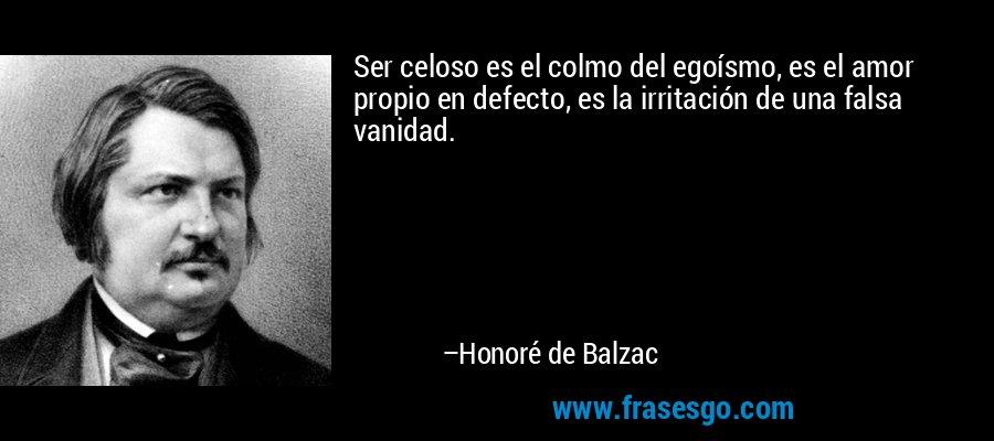 Ser celoso es el colmo del egoísmo, es el amor propio en defecto, es la irritación de una falsa vanidad. – Honoré de Balzac