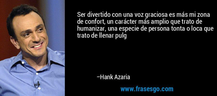 Ser divertido con una voz graciosa es más mi zona de confort, un carácter más amplio que trato de humanizar, una especie de persona tonta o loca que trato de llenar pulg – Hank Azaria