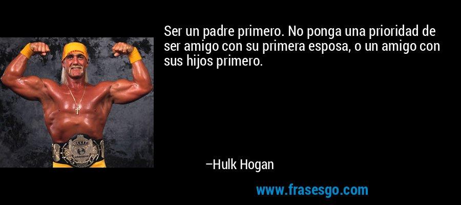 Ser un padre primero. No ponga una prioridad de ser amigo con su primera esposa, o un amigo con sus hijos primero. – Hulk Hogan