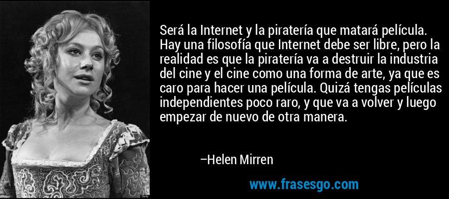 Será la Internet y la piratería que matará película. Hay una filosofía que Internet debe ser libre, pero la realidad es que la piratería va a destruir la industria del cine y el cine como una forma de arte, ya que es caro para hacer una película. Quizá tengas películas independientes poco raro, y que va a volver y luego empezar de nuevo de otra manera. – Helen Mirren