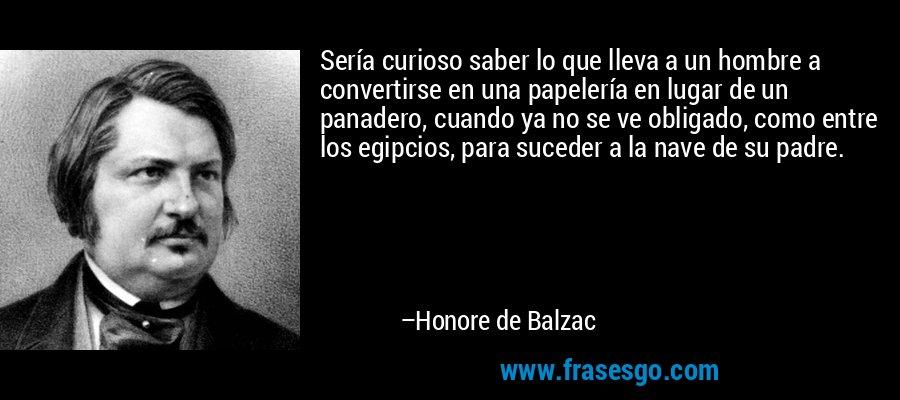 Sería curioso saber lo que lleva a un hombre a convertirse en una papelería en lugar de un panadero, cuando ya no se ve obligado, como entre los egipcios, para suceder a la nave de su padre. – Honore de Balzac
